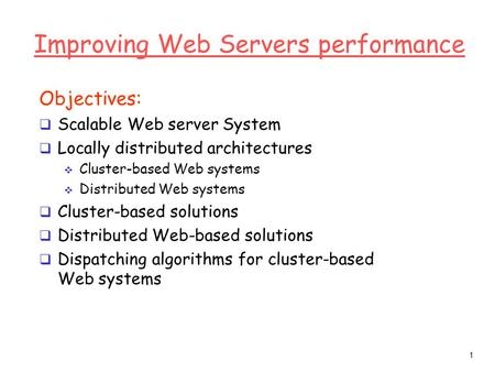 1 Improving Web Servers performance Objectives:  Scalable Web server System  Locally distributed architectures  Cluster-based Web systems  Distributed.