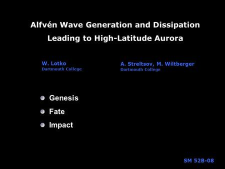 Alfvén Wave Generation and Dissipation Leading to High-Latitude Aurora W. Lotko Dartmouth College Genesis Fate Impact A. Streltsov, M. Wiltberger Dartmouth.