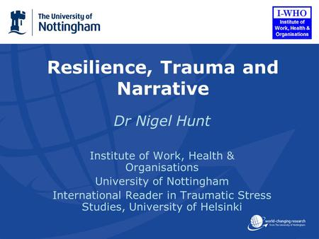 Resilience, Trauma and Narrative Dr Nigel Hunt Institute of Work, Health & Organisations University of Nottingham International Reader in Traumatic Stress.