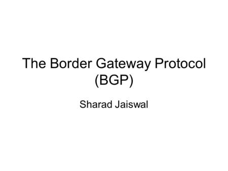 The Border Gateway Protocol (BGP) Sharad Jaiswal.