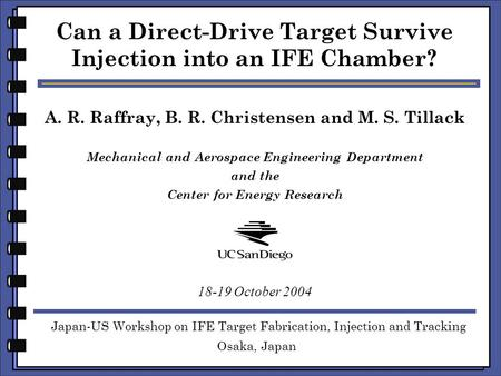 A. R. Raffray, B. R. Christensen and M. S. Tillack Can a Direct-Drive Target Survive Injection into an IFE Chamber? Japan-US Workshop on IFE Target Fabrication,