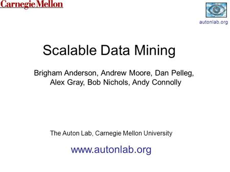 Scalable Data Mining The Auton Lab, Carnegie Mellon University www.autonlab.org Brigham Anderson, Andrew Moore, Dan Pelleg, Alex Gray, Bob Nichols, Andy.