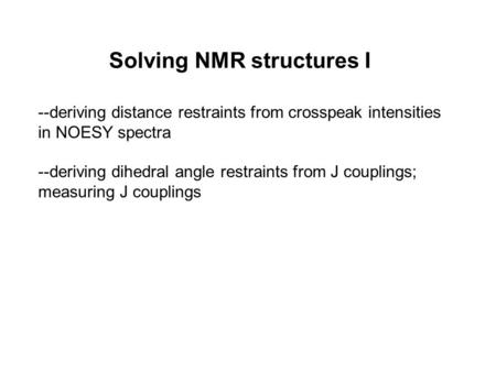 Solving NMR structures I --deriving distance restraints from crosspeak intensities in NOESY spectra --deriving dihedral angle restraints from J couplings;