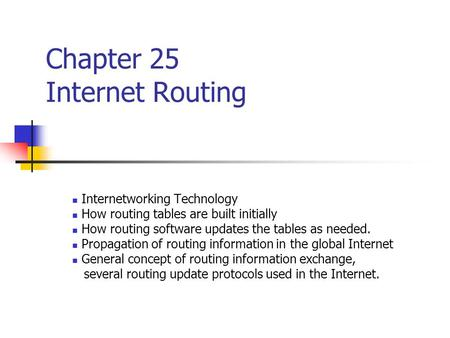 Chapter 25 Internet Routing Internetworking Technology How routing tables are built initially How routing software updates the tables as needed. Propagation.