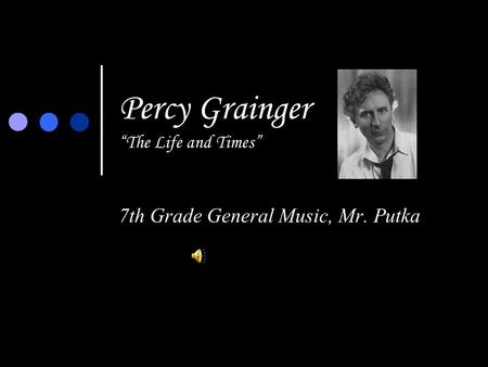 "Percy Grainger ""The Life and Times"" 7th Grade General Music, Mr. Putka."