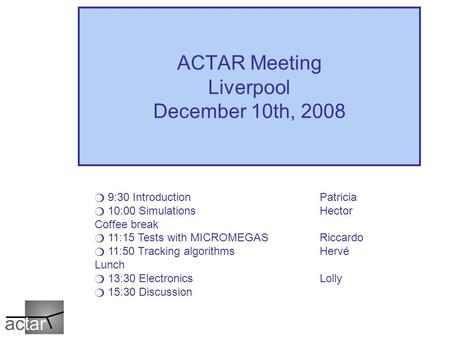 ACTAR Meeting Liverpool December 10th, 2008 ❍ 9:30 Introduction Patricia ❍ 10:00 SimulationsHector Coffee break ❍ 11:15 Tests with MICROMEGASRiccardo ❍