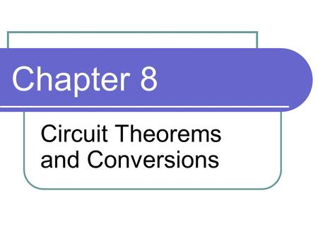 Chapter 8 Circuit Theorems and Conversions. Objectives Apply the superposition theorem to circuit analysis Apply Thevenin's theorem to simplify a circuit.