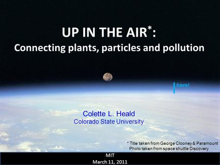UP IN THE AIR * : Connecting plants, particles and pollution Colette L. Heald Colorado State University MIT March 11, 2011 * Title taken from George Clooney.