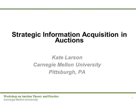 Workshop on Auction Theory and Practice Carnegie Mellon University 1 Strategic Information Acquisition in Auctions Kate Larson Carnegie Mellon University.