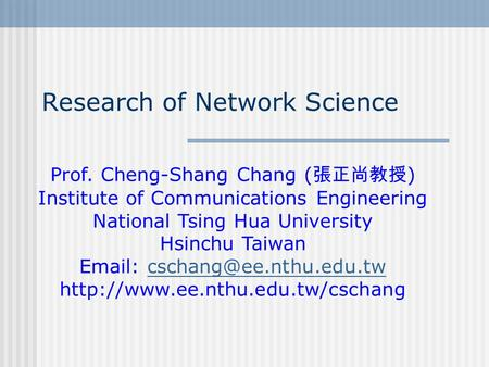 Research of Network Science Prof. Cheng-Shang Chang ( 張正尚教授 ) Institute of Communications Engineering National Tsing Hua University Hsinchu Taiwan Email: