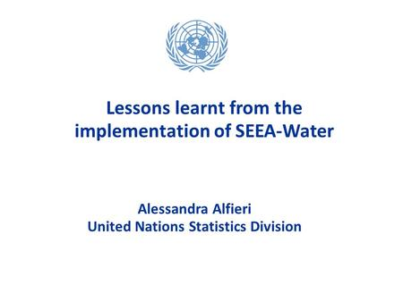 Alessandra Alfieri United Nations Statistics Division Alessandra Alfieri United Nations Statistics Division Lessons learnt from the implementation of SEEA-Water.