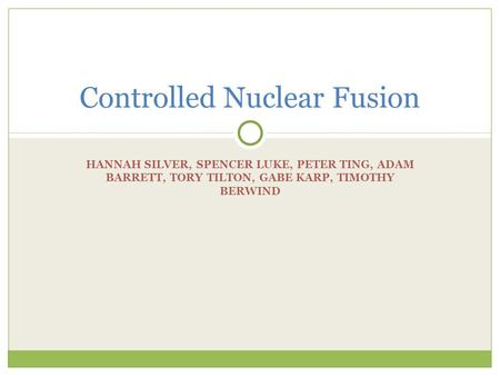 HANNAH SILVER, SPENCER LUKE, PETER TING, ADAM BARRETT, TORY TILTON, GABE KARP, TIMOTHY BERWIND Controlled Nuclear Fusion.