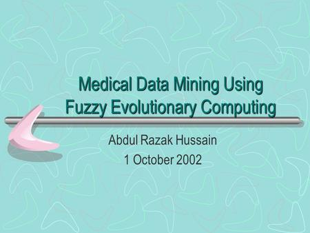 Medical Data Mining Using Fuzzy Evolutionary Computing Abdul Razak Hussain 1 October 2002.