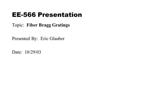 EE-566 Presentation Topic: Fiber Bragg Gratings Presented By: Eric Glauber Date: 10/29/03.