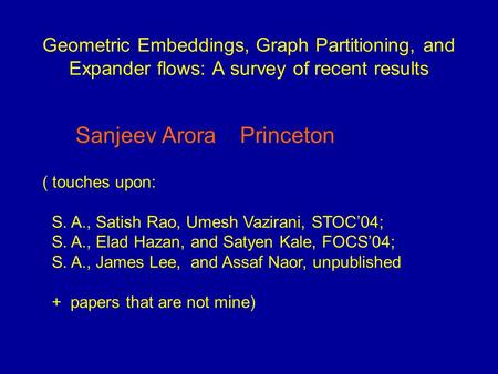 Geometric Embeddings, Graph Partitioning, and Expander flows: A survey of recent results Sanjeev Arora Princeton ( touches upon: S. A., Satish Rao, Umesh.