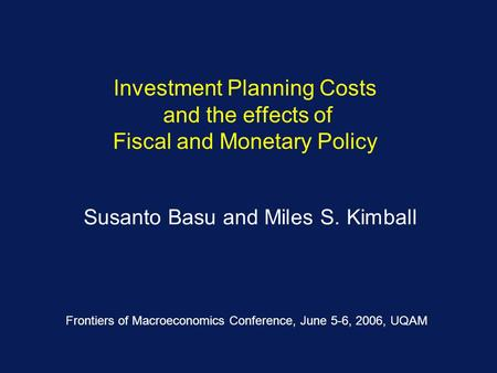 Investment Planning Costs and the effects of Fiscal and Monetary Policy Susanto Basu and Miles S. Kimball Frontiers of Macroeconomics Conference, June.