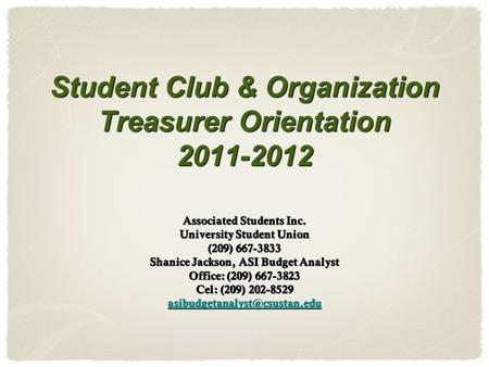 Student Club & Organization Treasurer Orientation 2011-2012 Associated Students Inc. University Student Union (209) 667-3833 Shanice Jackson, ASI Budget.