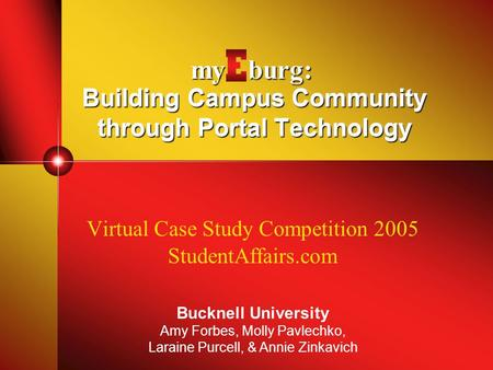 Building Campus Community through Portal Technology Virtual Case Study Competition 2005 StudentAffairs.com Bucknell University Amy Forbes, Molly Pavlechko,