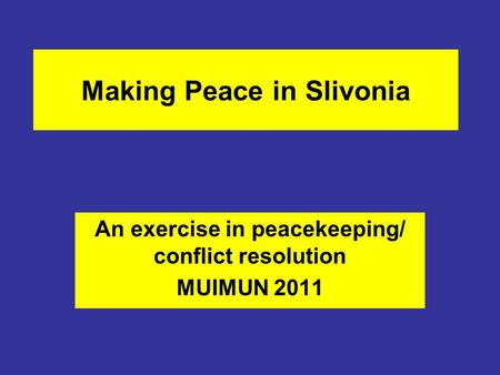 Making Peace in Slivonia An exercise in peacekeeping/ conflict resolution MUIMUN 2011.