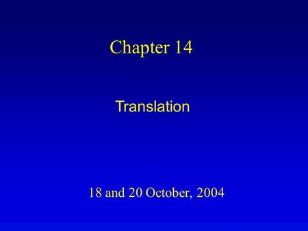 18 and 20 October, 2004 Chapter 14 Translation. Overview Translation uses the nucleotide sequence of mRNA to specify protein sequence. Each ORF specifies.
