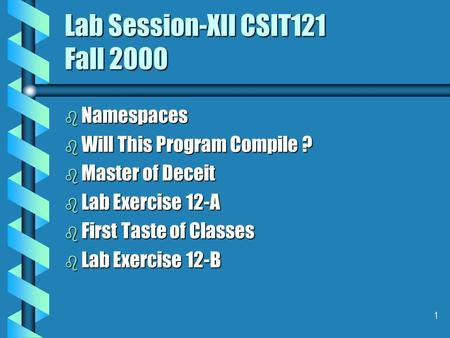 1 Lab Session-XII CSIT121 Fall 2000 b Namespaces b Will This Program Compile ? b Master of Deceit b Lab Exercise 12-A b First Taste of Classes b Lab Exercise.