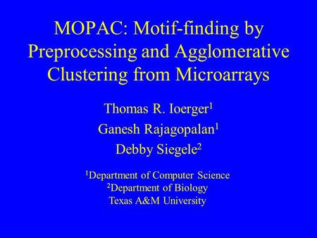 MOPAC: Motif-finding by Preprocessing and Agglomerative Clustering from Microarrays Thomas R. Ioerger 1 Ganesh Rajagopalan 1 Debby Siegele 2 1 Department.