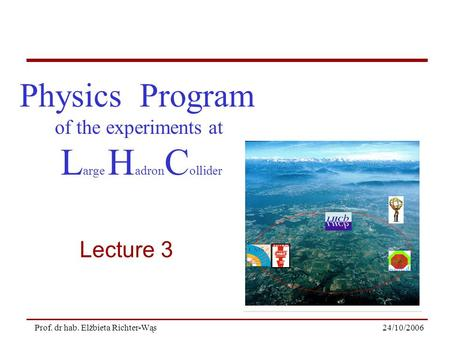 24/10/2006Prof. dr hab. Elżbieta Richter-Wąs Physics Program of the experiments at L arge H adron C ollider Lecture 3.