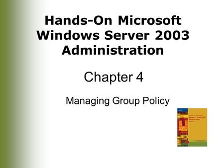 Hands-On Microsoft Windows Server 2003 Administration Chapter 4 Managing Group Policy.
