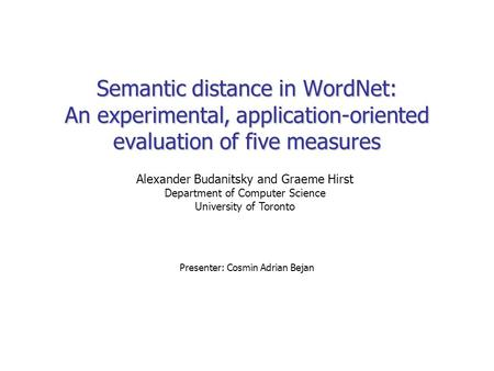 Semantic distance in WordNet: An experimental, application-oriented evaluation of five measures Presenter: Cosmin Adrian Bejan Alexander Budanitsky and.