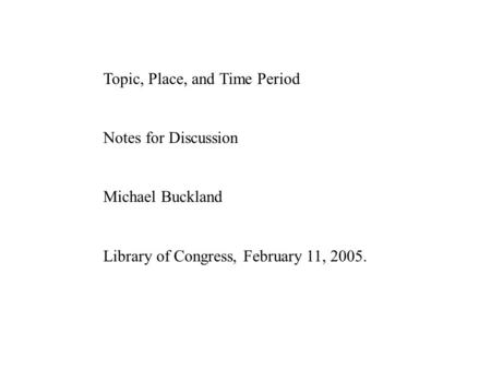 Topic, Place, and Time Period Notes for Discussion Michael Buckland Library of Congress, February 11, 2005.