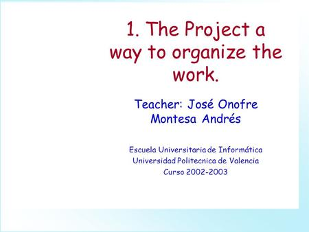 1. The Project a way to organize the work. Teacher: José Onofre Montesa Andrés Escuela Universitaria de Informática Universidad Politecnica de Valencia.