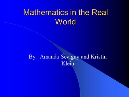 Mathematics in the Real World By: Amanda Sevigny and Kristin Klein.