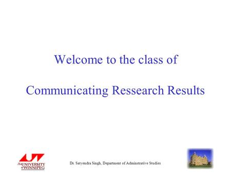 Dr. Satyendra Singh, Department of Adminstrative Studies Welcome to the class of Communicating Ressearch Results.