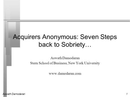 Aswath Damodaran1 Acquirers Anonymous: Seven Steps back to Sobriety… Aswath Damodaran Stern School of Business, New York University www.damodaran.com.