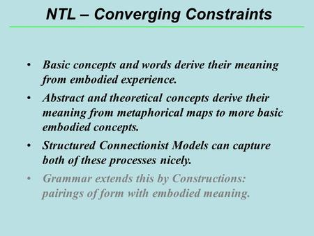 NTL – Converging Constraints Basic concepts and words derive their meaning from embodied experience. Abstract and theoretical concepts derive their meaning.