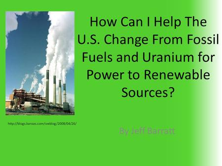 How Can I Help The U.S. Change From Fossil Fuels and Uranium for Power to Renewable Sources? By Jeff Barratt