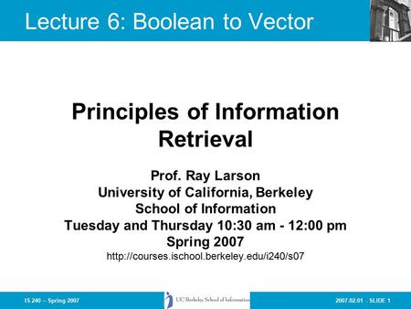 2007.02.01 - SLIDE 1IS 240 – Spring 2007 Prof. Ray Larson University of California, Berkeley School of Information Tuesday and Thursday 10:30 am - 12:00.