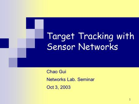 1 Target Tracking with Sensor Networks Chao Gui Networks Lab. Seminar Oct 3, 2003.
