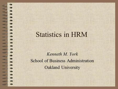 Statistics in HRM Kenneth M. York School of Business Administration Oakland University.