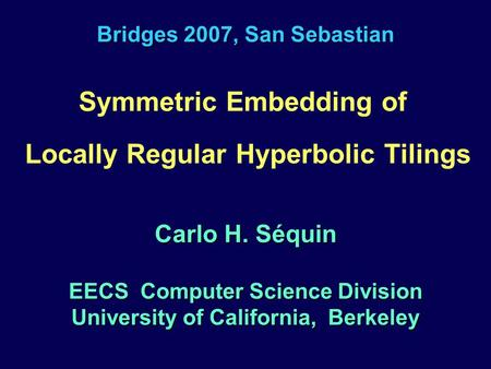 Bridges 2007, San Sebastian Symmetric Embedding of Locally Regular Hyperbolic Tilings Carlo H. Séquin EECS Computer Science Division University of California,