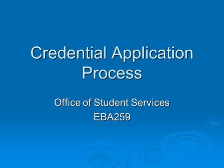 Credential Application Process Office of Student Services EBA259.