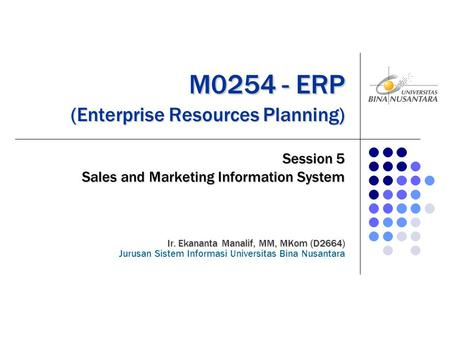 M0254 - ERP (Enterprise Resources Planning) M0254 - ERP (Enterprise Resources Planning) Session 5 Sales and Marketing Information System Ir. Ekananta Manalif,