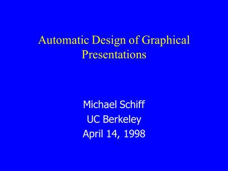 Automatic Design of Graphical Presentations Michael Schiff UC Berkeley April 14, 1998.