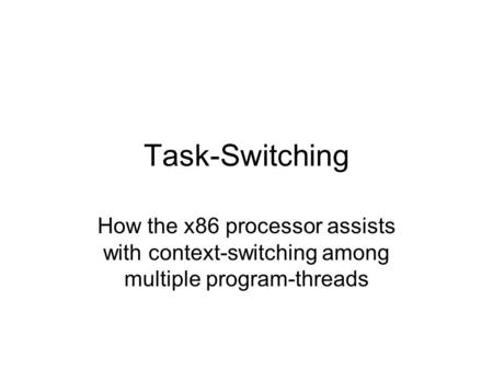 Task-Switching How the x86 processor assists with context-switching among multiple program-threads.