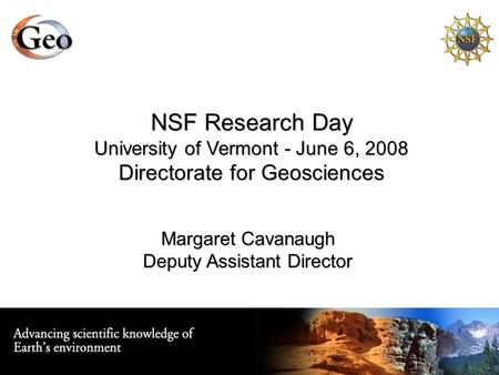 NSF Research Day University of Vermont - June 6, 2008 Directorate for Geosciences Margaret Cavanaugh Deputy Assistant Director.