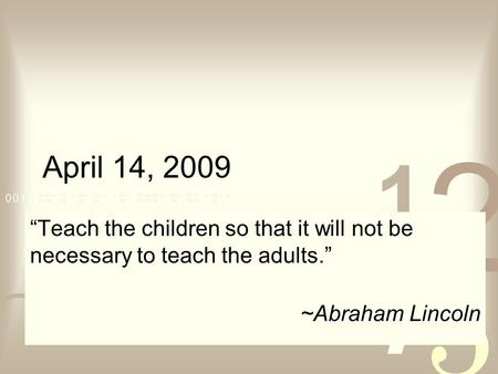 "April 14, 2009 ""Teach the children so that it will not be necessary to teach the adults."" ~Abraham Lincoln."