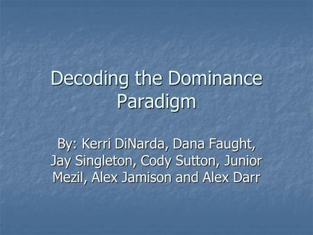 Decoding the Dominance Paradigm By: Kerri DiNarda, Dana Faught, Jay Singleton, Cody Sutton, Junior Mezil, Alex Jamison and Alex Darr.