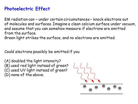Photoelectric Effect EM radiation can – under certain circumstances – knock electrons out of molecules and surfaces. Imagine a clean calcium surface under.