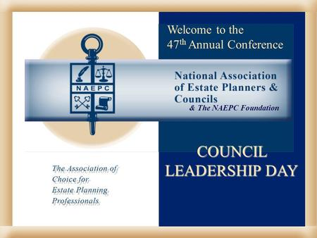 COUNCIL LEADERSHIP DAY Welcome to the 47 th Annual Conference & The NAEPC Foundation.