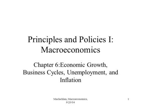 Maclachlan, Macroeconomics, 9/20/04 1 Principles and Policies I: Macroeconomics Chapter 6:Economic Growth, Business Cycles, Unemployment, and Inflation.
